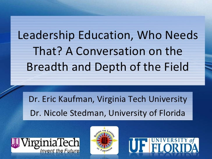 Leadership Education, Who Needs That? A Conversation on the Breadth and Depth of the Field Dr. Eric Kaufman, Virginia Tech...