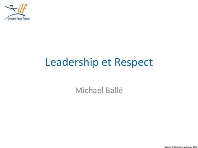Copyright © Institut Lean France 2015 Leadership et Respect Michael Ballé