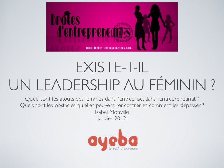 EXISTE-T-ILUN LEADERSHIP AU FÉMININ ?  Quels sont les atouts des femmes dans l'entreprise, dans l'entrepreneuriat ? Quels ...