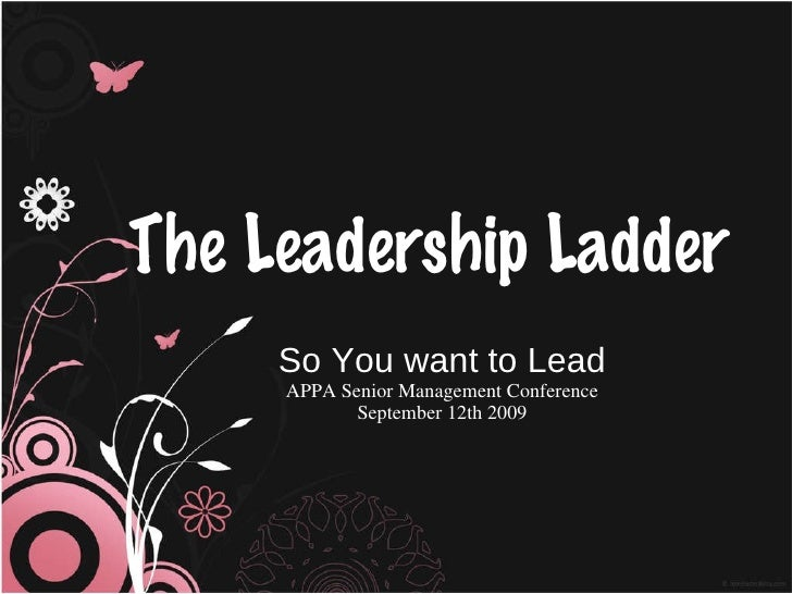 The Leadership Ladder So You want to Lead APPA Senior Management Conference September 12th 2009