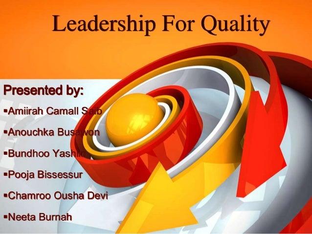 Leadership For Quality Presented by: Amiirah Camall Saib Anouchka Busawon Bundhoo Yashiin Pooja Bissessur Chamroo Ous...