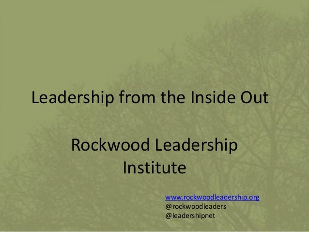 Leadership from the Inside Out Rockwood Leadership Institute www.rockwoodleadership.org @rockwoodleaders @leadershipnet