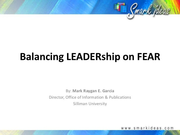 Balancing LEADERship on FEAR<br />By: Mark Raygan E. Garcia<br />Director, Office of Information & Publications<br />Silli...