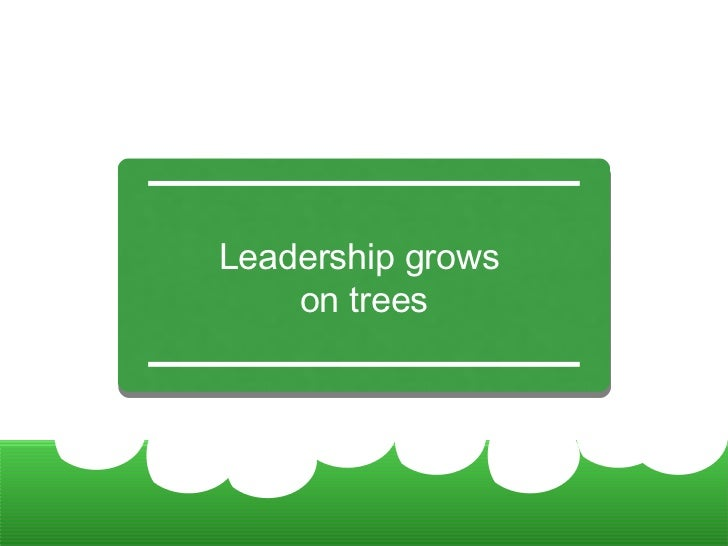 Leadership grows  on trees