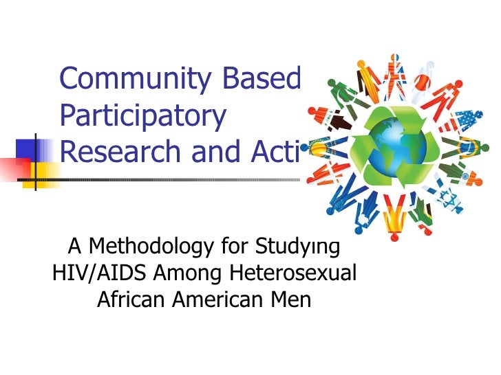 Community Based Participatory Research and Action: A Methodology for Studying HIV/AIDS Among Heterosexual African American...