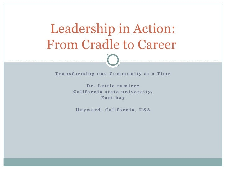 Leadership in Action:From Cradle to Career Transforming one Community at a Time           Dr. Lettie ramirez      Californ...