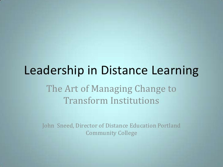 Leadership in Distance Learning<br />The Art of Managing Change to Transform Institutions<br />John  Sneed, Director of Di...