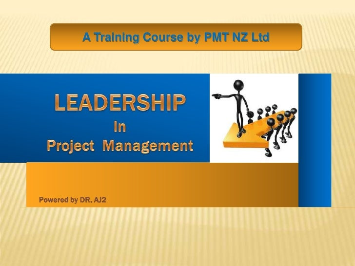 A Training Course by PMT NZ Ltd<br />LEADERSHIP<br />In <br />Project  Management<br />Powered by DR. AJ2<br />
