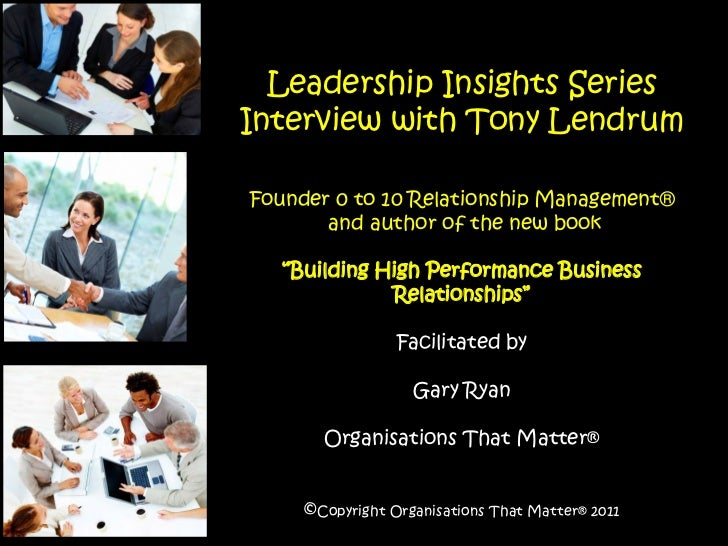 Leadership Insights SeriesInterview with Tony LendrumFounder 0 to 10 Relationship Management®       and author of the new ...