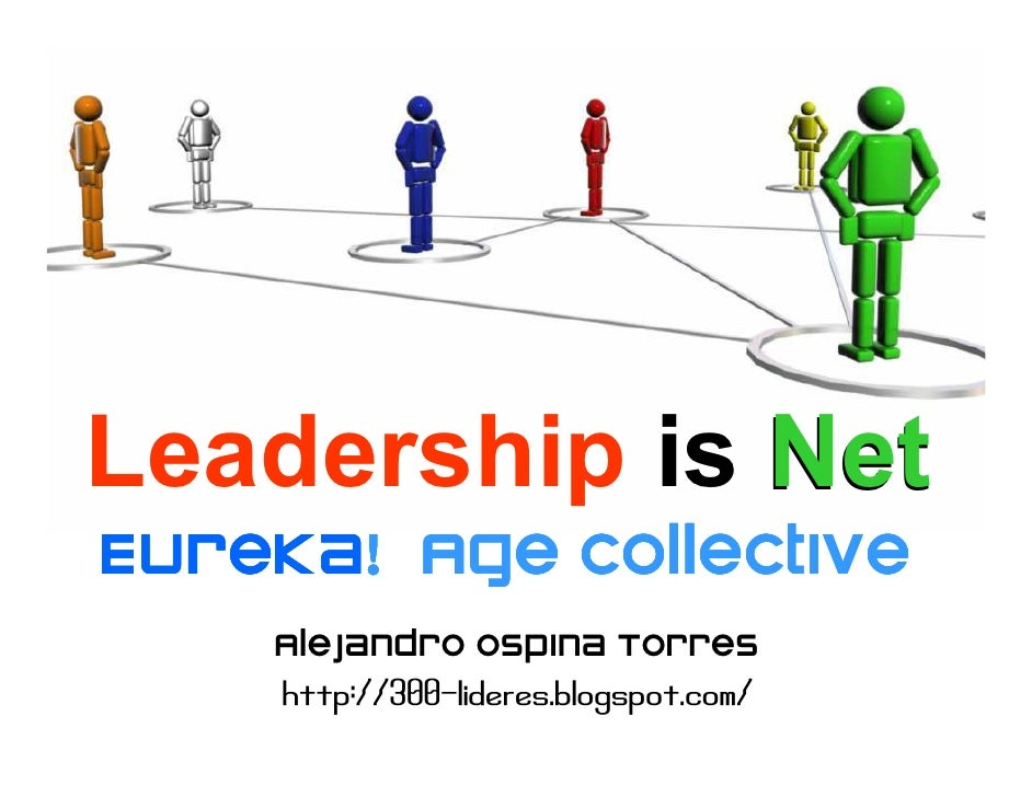 Leadership is Net Eureka! Eureka! Age collective     Alejandro Ospina Torres     http://300-lideres.blogspot.com/