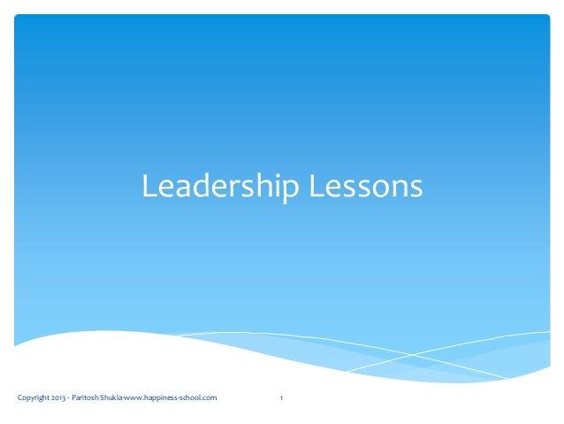 Leadership Lessons Copyright 2013 - Paritosh Shukla-www.happiness-school.com 1