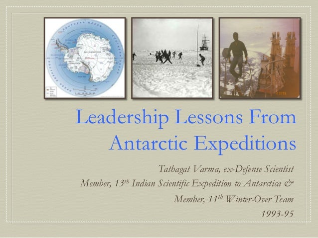 Leadership Lessons From   Antarctic Expeditions                    Tathagat Varma, ex-Defense ScientistMember, 13th Indian...