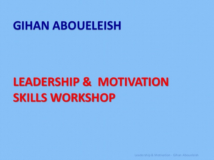 GIHAN ABOUELEISHLEADERSHIP & MOTIVATIONSKILLS WORKSHOP                   Leadership & Motivation - Gihan Aboueleish