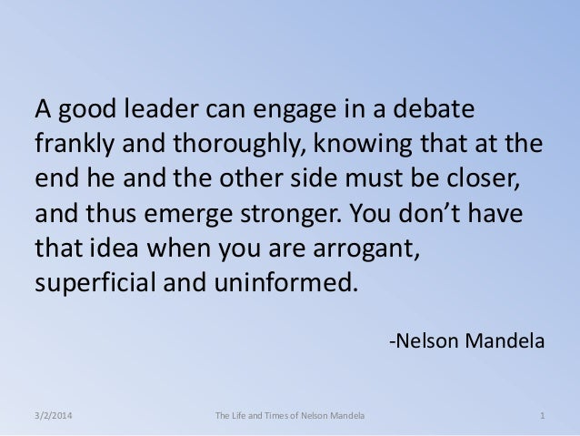 A good leader can engage in a debate frankly and thoroughly, knowing that at the end he and the other side must be closer,...