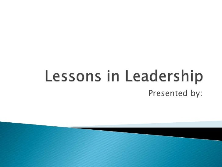 Lessons in Leadership<br />Presented by: <br />