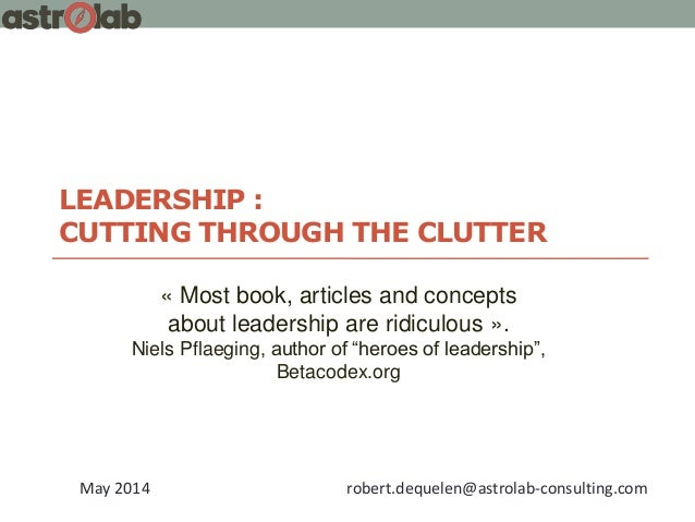 LEADERSHIP : CUTTING THROUGH THE CLUTTER May 2014 robert.dequelen@astrolab-consulting.com « Most book, articles and concep...