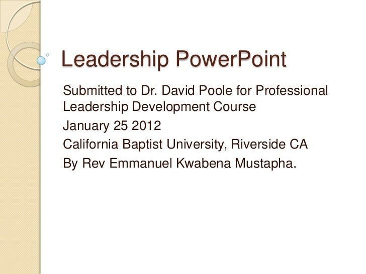 Leadership PowerPointSubmitted to Dr. David Poole for ProfessionalLeadership Development CourseJanuary 25 2012California B...