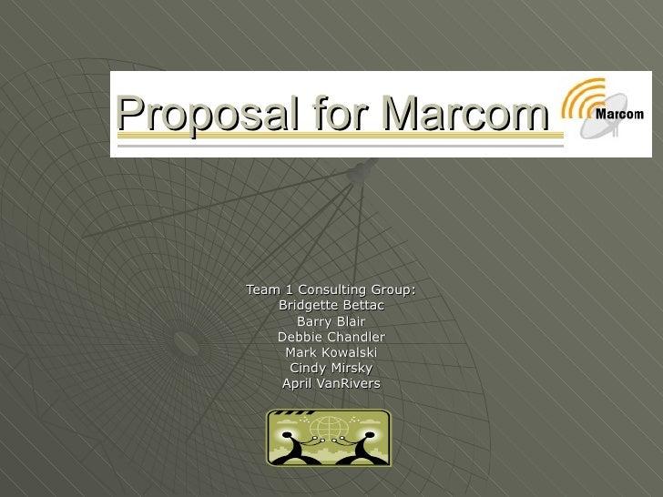 Proposal for Marcom   Team 1 Consulting Group: Bridgette Bettac Barry Blair Debbie Chandler Mark Kowalski Cindy Mirsky Apr...