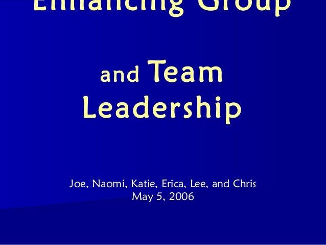 Enhancing Group        Team        and    Leadership  Joe, Naomi, Katie, Erica, Lee, and Chris              May 5, 2006