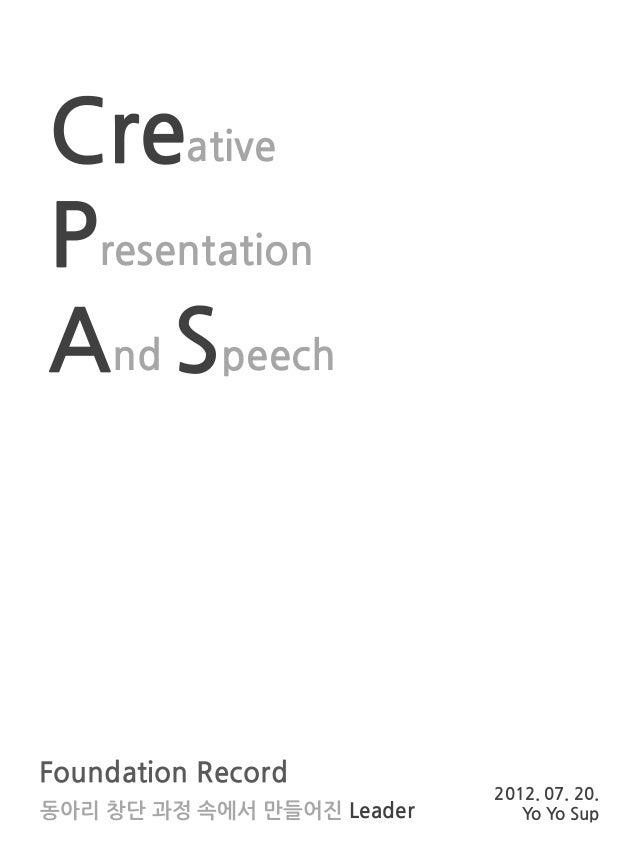 Creative Presentation And Speech  Foundation Record 동아리 창단 과정 속에서 만들어진 Leader  2012. 07. 20. Yo Yo Sup