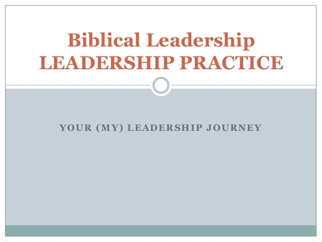 YOUR (MY) LEADERSHIP JOURNEYBiblical LeadershipLEADERSHIP PRACTICE