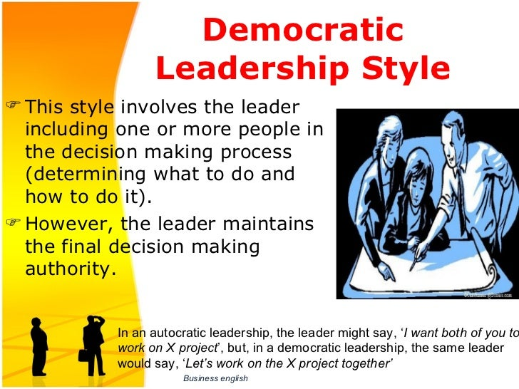 democratic leadership or participative leadership The democratic leadership style is also known as the participative leadership style because it depends on employee participation the goal of a democratic leader is to foster employee investment in the organization by investing workers in their role in the company.