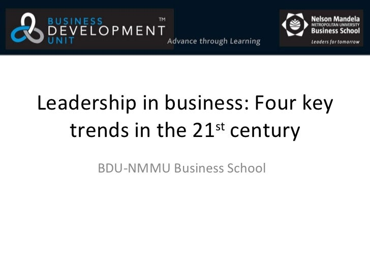 Leadership in business: Four key trends in the 21 st  century BDU-NMMU Business School