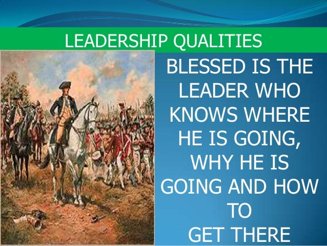 LEADERSHIP QUALITIESBLESSED IS THELEADER WHOKNOWS WHEREHE IS GOING,WHY HE ISGOING AND HOWTOGET THERE