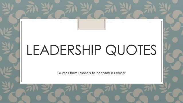LEADERSHIP QUOTES Quotes from Leaders to become a Leader