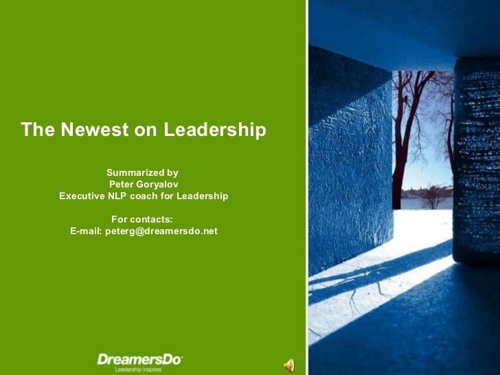 The Newest on Leadership Summarized by   Peter Goryalov Executive NLP coach for Leadership For contacts :  E-mail :  [emai...