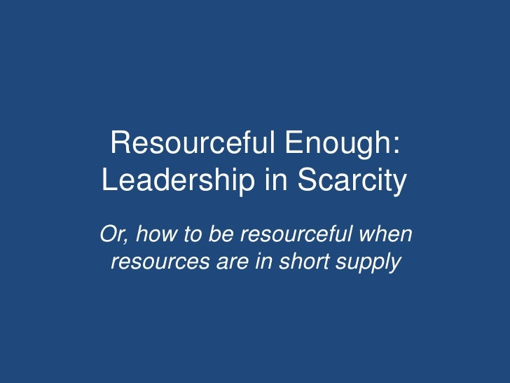 Resourceful Enough:Leadership in ScarcityOr, how to be resourceful when resources are in short supply