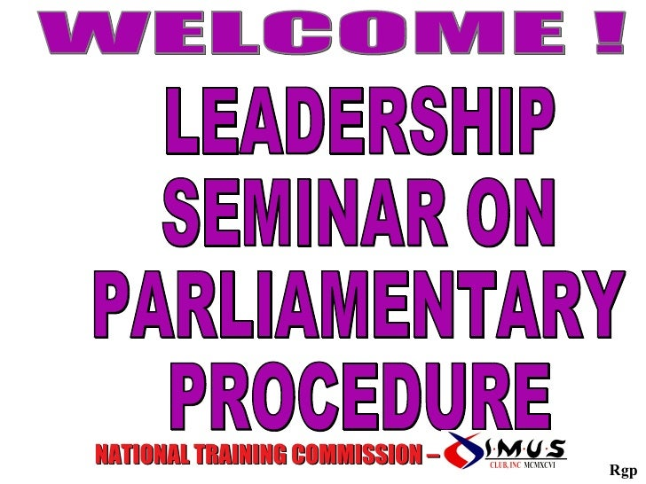 LEADERSHIP SEMINAR ON PARLIAMENTARY PROCEDURE NATIONAL TRAINING COMMISSION –  WELCOME ! Rgp