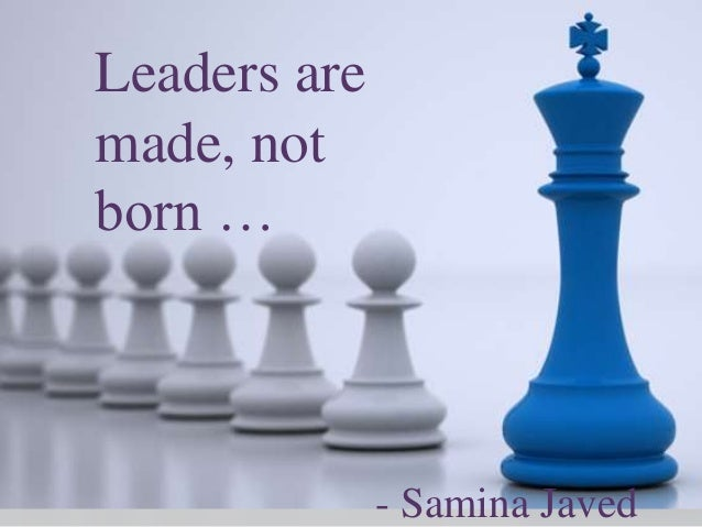 Leaders are made, not born … - Samina Javed