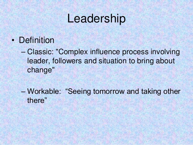 """Leadership• Definition– Classic: """"Complex influence process involvingleader, followers and situation to bring aboutchange""""..."""