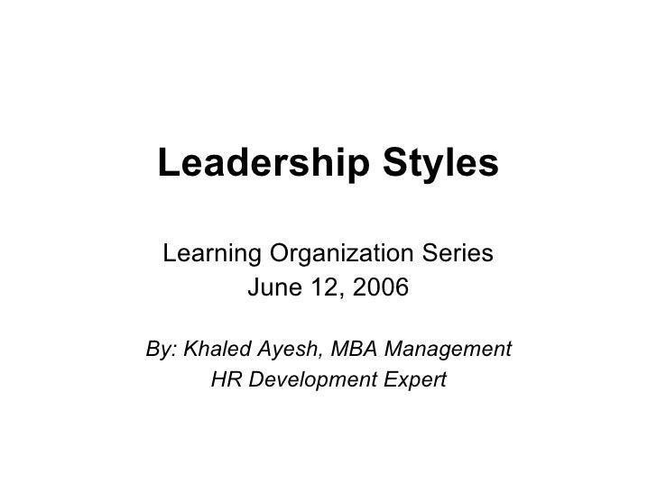 Leadership Styles Learning Organization Series June 12, 2006 By: Khaled Ayesh, MBA Management HR Development Expert