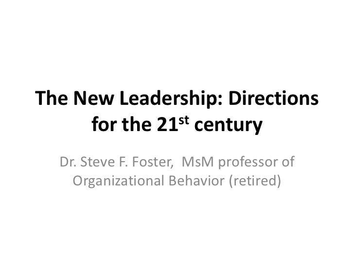 The New Leadership: Directions     for the 21st century  Dr. Steve F. Foster, MsM professor of    Organizational Behavior ...