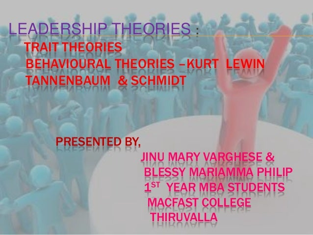 LEADERSHIP THEORIES :TRAIT THEORIESBEHAVIOURAL THEORIES –KURT LEWINTANNENBAUM & SCHMIDTPRESENTED BY,JINU MARY VARGHESE &BL...