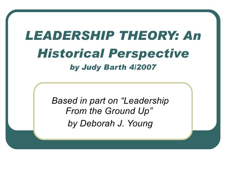 "LEADERSHIP THEORY: An Historical Perspective by Judy Barth 4/2007 Based in part on ""Leadership From the Ground Up""  by Deb..."