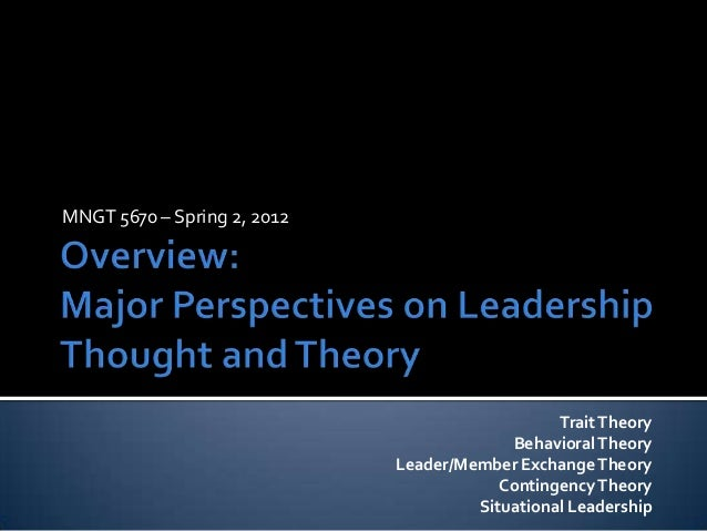MNGT 5670 – Spring 2, 2012TraitTheoryBehavioralTheoryLeader/Member ExchangeTheoryContingencyTheorySituational Leadership