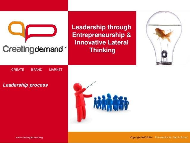 Leadership through Entrepreneurship & Innovative Lateral Thinking CREATE BRAND MARKET www.creatingdemand.org Copyright 201...