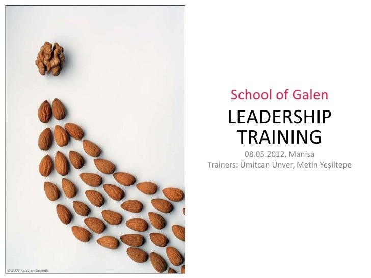 School of Galen     LEADERSHIP      TRAINING           08.05.2012, ManisaTrainers: Ümitcan Ünver, Metin Yeşiltepe