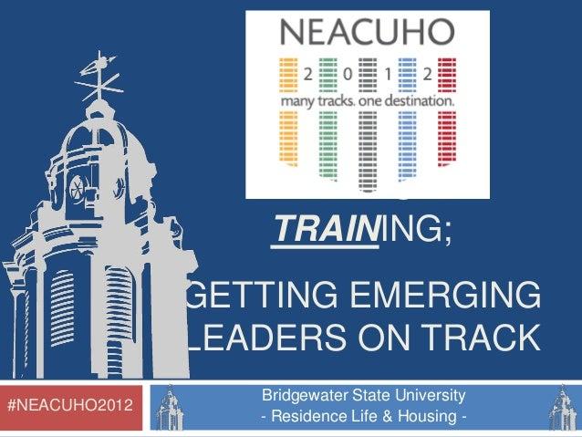 LEADERSHIP TRAINING; GETTING EMERGING LEADERS ON TRACK #NEACUHO2012  Bridgewater State University - Residence Life & Housi...