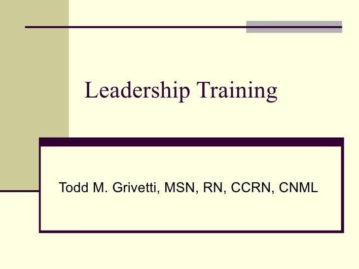 Leadership Training Todd M. Grivetti, MSN, RN, CCRN, CNML
