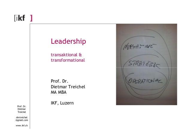 Leadership  transaktional &  transformational  Prof. Dr.  Dietmar  Treichel  dmtreichel  @gmail.com  www.ikf.ch  Prof. Dr....