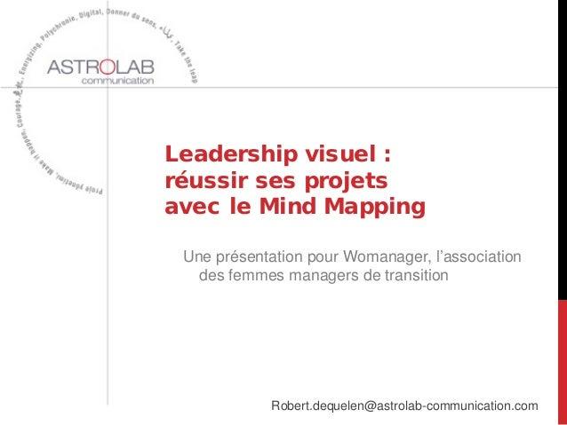 Leadership visuel : réussir ses projets avec le Mind Mapping Robert.dequelen@astrolab-communication.com Une présentation p...
