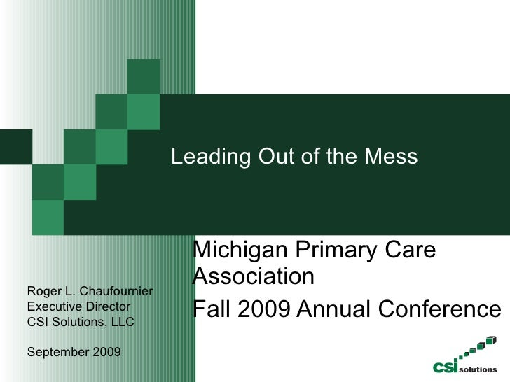 Leading Out of the Mess    Michigan Primary Care Association Fall 2009 Annual Conference  Roger L. Chaufournier Executive ...