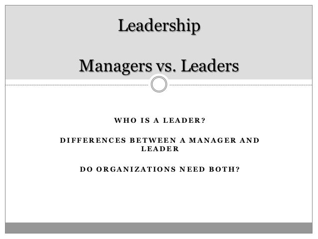 Leadership   Managers vs. Leaders        WHO IS A LEADER?DIFFERENCES BETWEEN A MANAGER AND              LEADER   DO ORGANI...