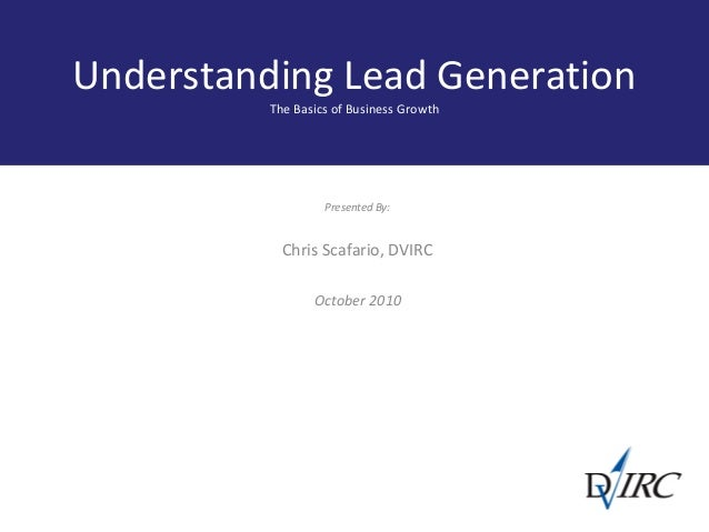 Understanding Lead Generation The Basics of Business Growth Presented By: Chris Scafario, DVIRC October 2010