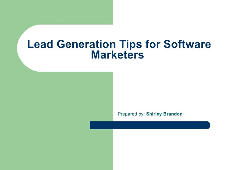 Lead Generation Tips for Software Marketers  Prepared by:  Shirley Brandon