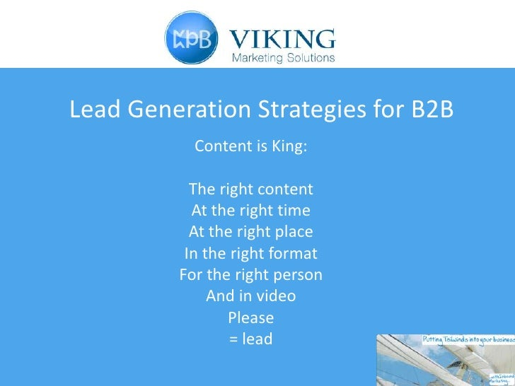 Lead Generation Strategies for B2B           Content is King:           The right content           At the right time     ...
